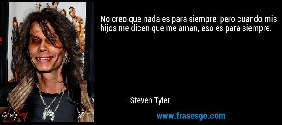 No creo que nada es para siempre, pero cuando mis hijos me dicen que me aman, eso es para siempre. – Steven Tyler