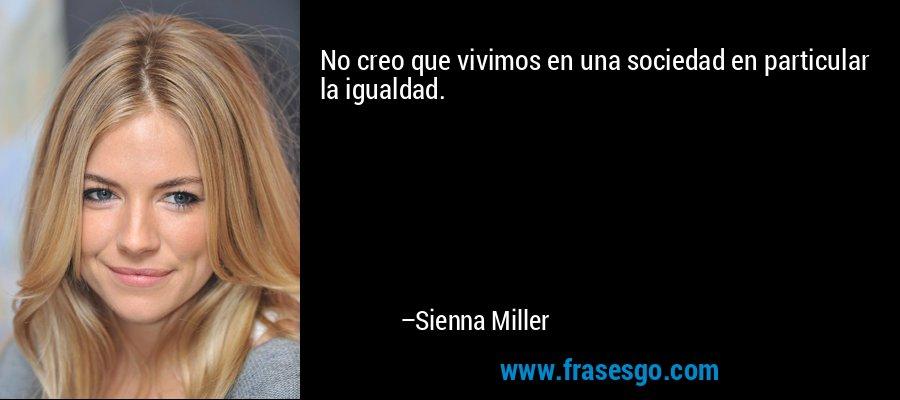 No creo que vivimos en una sociedad en particular la igualdad. – Sienna Miller