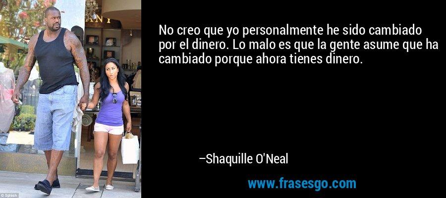 No creo que yo personalmente he sido cambiado por el dinero. Lo malo es que la gente asume que ha cambiado porque ahora tienes dinero. – Shaquille O'Neal