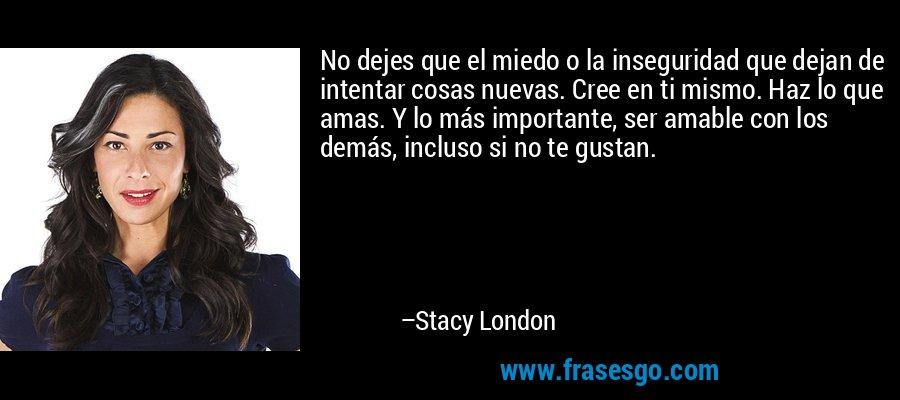 No dejes que el miedo o la inseguridad que dejan de intentar cosas nuevas. Cree en ti mismo. Haz lo que amas. Y lo más importante, ser amable con los demás, incluso si no te gustan. – Stacy London