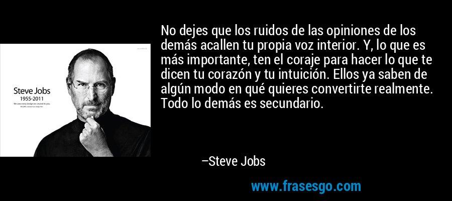 No dejes que los ruidos de las opiniones de los demás acallen tu propia voz interior. Y, lo que es más importante, ten el coraje para hacer lo que te dicen tu corazón y tu intuición. Ellos ya saben de algún modo en qué quieres convertirte realmente. Todo lo demás es secundario. – Steve Jobs