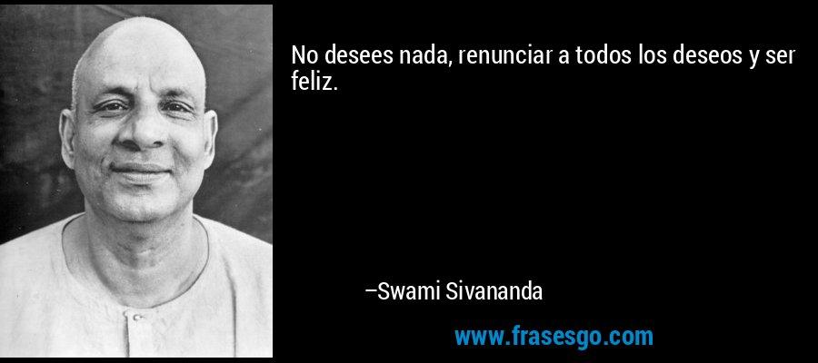 No desees nada, renunciar a todos los deseos y ser feliz. – Swami Sivananda