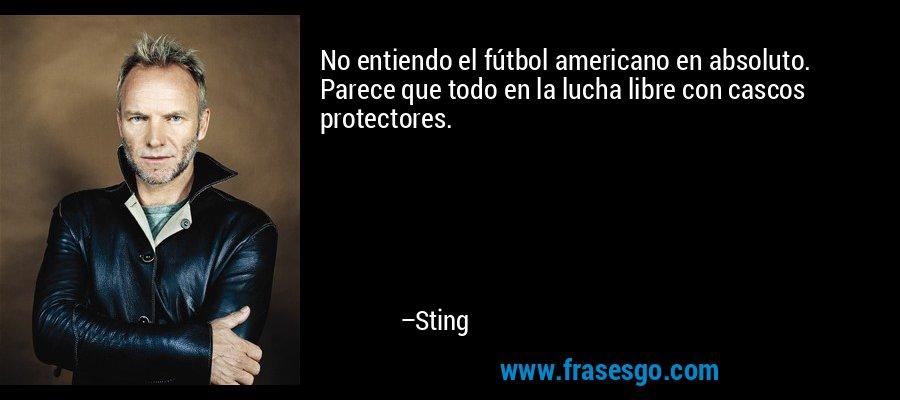 No entiendo el fútbol americano en absoluto. Parece que todo en la lucha libre con cascos protectores. – Sting