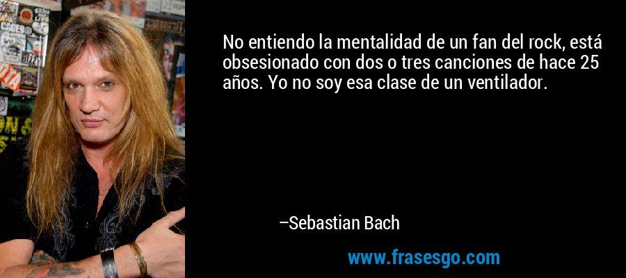 No entiendo la mentalidad de un fan del rock, está obsesionado con dos o tres canciones de hace 25 años. Yo no soy esa clase de un ventilador. – Sebastian Bach