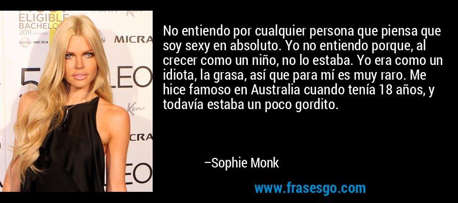 No entiendo por cualquier persona que piensa que soy sexy en absoluto. Yo no entiendo porque, al crecer como un niño, no lo estaba. Yo era como un idiota, la grasa, así que para mí es muy raro. Me hice famoso en Australia cuando tenía 18 años, y todavía estaba un poco gordito. – Sophie Monk