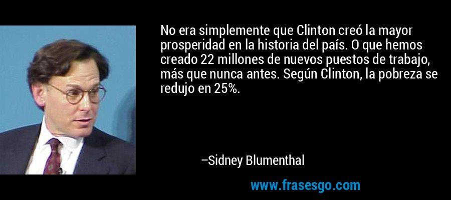 No era simplemente que Clinton creó la mayor prosperidad en la historia del país. O que hemos creado 22 millones de nuevos puestos de trabajo, más que nunca antes. Según Clinton, la pobreza se redujo en 25%. – Sidney Blumenthal