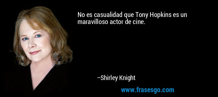 No es casualidad que Tony Hopkins es un maravilloso actor de cine. – Shirley Knight
