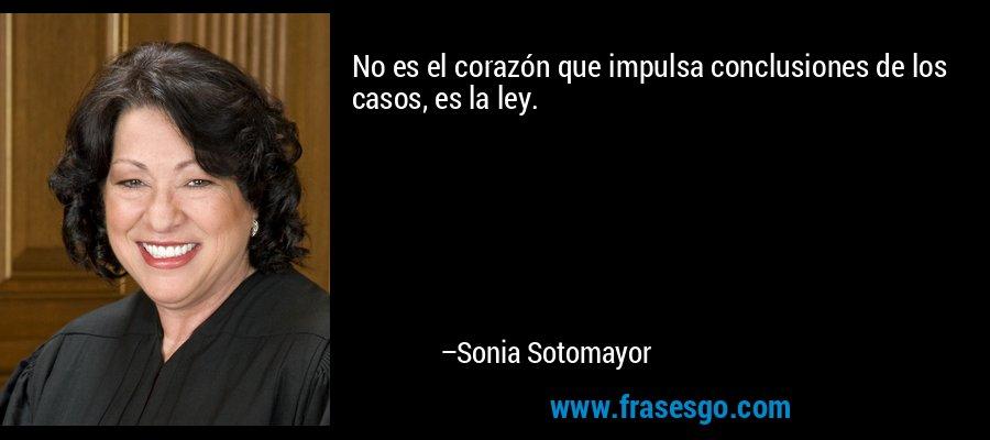 No es el corazón que impulsa conclusiones de los casos, es la ley. – Sonia Sotomayor