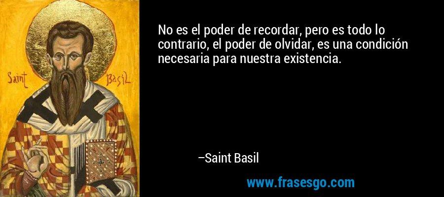 No es el poder de recordar, pero es todo lo contrario, el poder de olvidar, es una condición necesaria para nuestra existencia. – Saint Basil