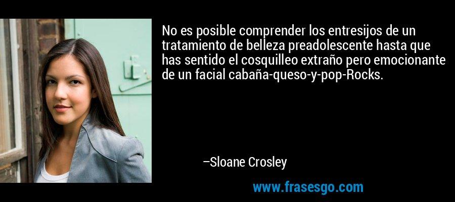 No es posible comprender los entresijos de un tratamiento de belleza preadolescente hasta que has sentido el cosquilleo extraño pero emocionante de un facial cabaña-queso-y-pop-Rocks. – Sloane Crosley