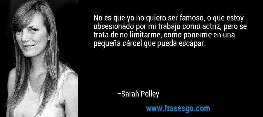 No es que yo no quiero ser famoso, o que estoy obsesionado por mi trabajo como actriz, pero se trata de no limitarme, como ponerme en una pequeña cárcel que pueda escapar. – Sarah Polley