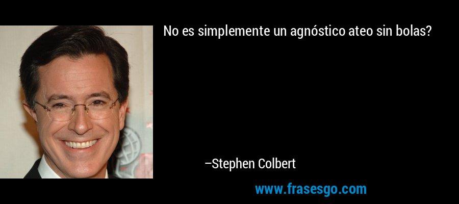 No es simplemente un agnóstico ateo sin bolas? – Stephen Colbert
