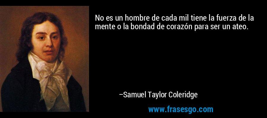 No es un hombre de cada mil tiene la fuerza de la mente o la bondad de corazón para ser un ateo. – Samuel Taylor Coleridge
