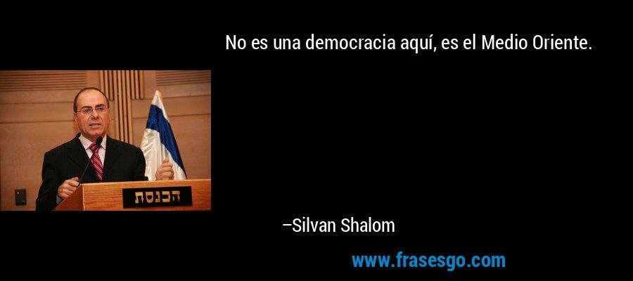 No es una democracia aquí, es el Medio Oriente. – Silvan Shalom