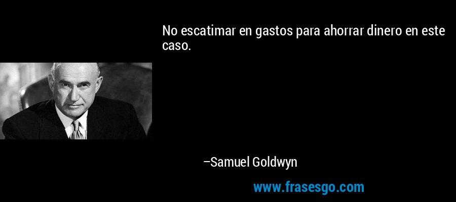 No escatimar en gastos para ahorrar dinero en este caso. – Samuel Goldwyn