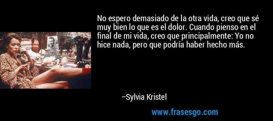 No espero demasiado de la otra vida, creo que sé muy bien lo que es el dolor. Cuando pienso en el final de mi vida, creo que principalmente: Yo no hice nada, pero que podría haber hecho más. – Sylvia Kristel