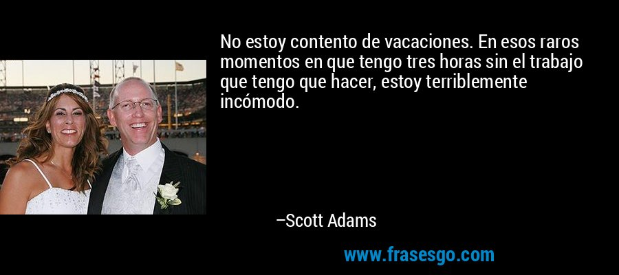 No estoy contento de vacaciones. En esos raros momentos en que tengo tres horas sin el trabajo que tengo que hacer, estoy terriblemente incómodo. – Scott Adams