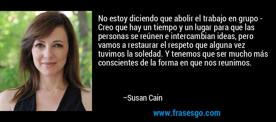 No estoy diciendo que abolir el trabajo en grupo - Creo que hay un tiempo y un lugar para que las personas se reúnen e intercambian ideas, pero vamos a restaurar el respeto que alguna vez tuvimos la soledad. Y tenemos que ser mucho más conscientes de la forma en que nos reunimos. – Susan Cain