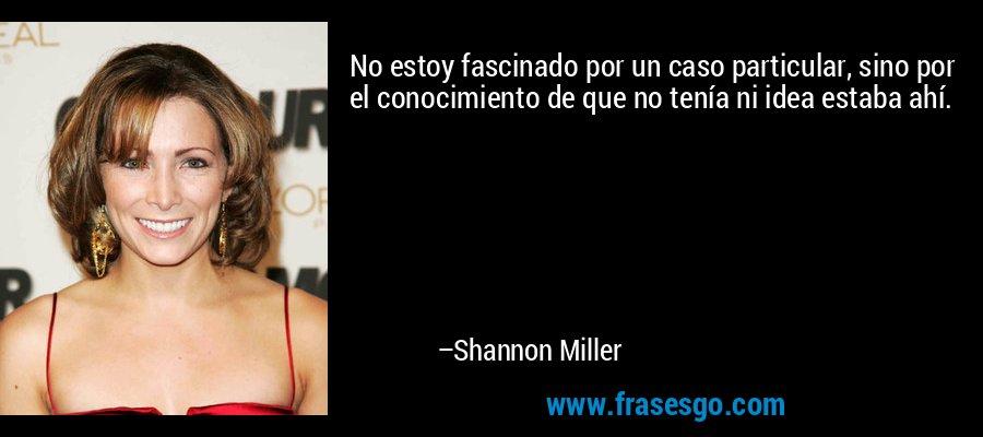 No estoy fascinado por un caso particular, sino por el conocimiento de que no tenía ni idea estaba ahí. – Shannon Miller