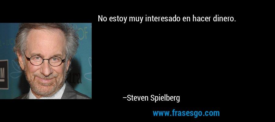 No estoy muy interesado en hacer dinero. – Steven Spielberg