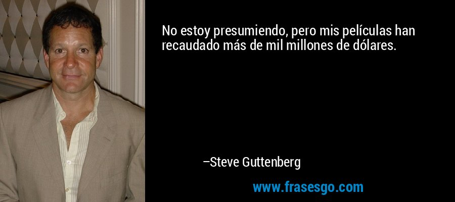 No estoy presumiendo, pero mis películas han recaudado más de mil millones de dólares. – Steve Guttenberg