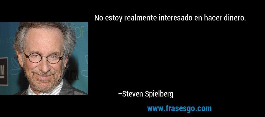 No estoy realmente interesado en hacer dinero. – Steven Spielberg