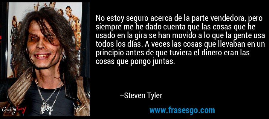 No estoy seguro acerca de la parte vendedora, pero siempre me he dado cuenta que las cosas que he usado en la gira se han movido a lo que la gente usa todos los días. A veces las cosas que llevaban en un principio antes de que tuviera el dinero eran las cosas que pongo juntas. – Steven Tyler