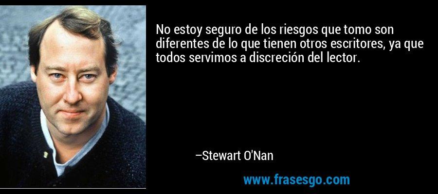No estoy seguro de los riesgos que tomo son diferentes de lo que tienen otros escritores, ya que todos servimos a discreción del lector. – Stewart O'Nan