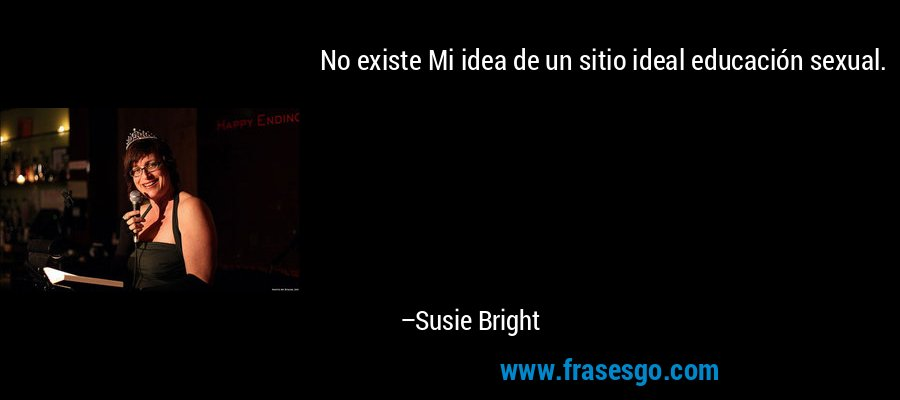 No existe Mi idea de un sitio ideal educación sexual. – Susie Bright