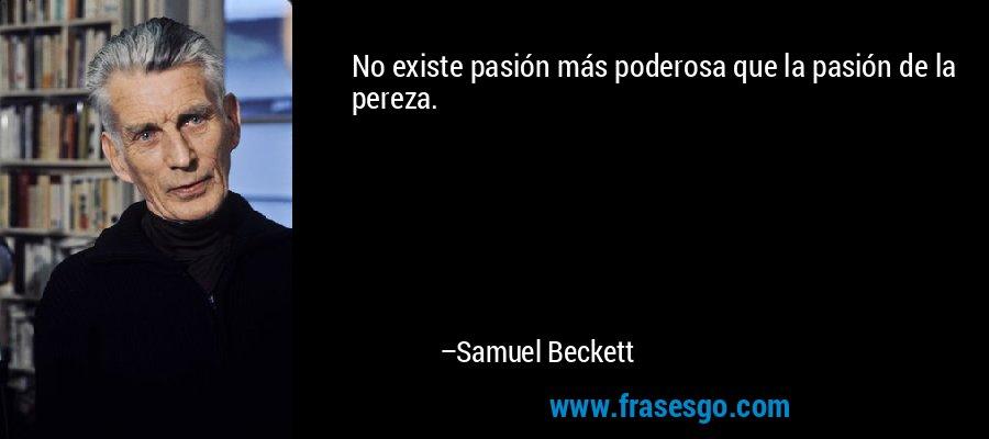 No existe pasión más poderosa que la pasión de la pereza. – Samuel Beckett