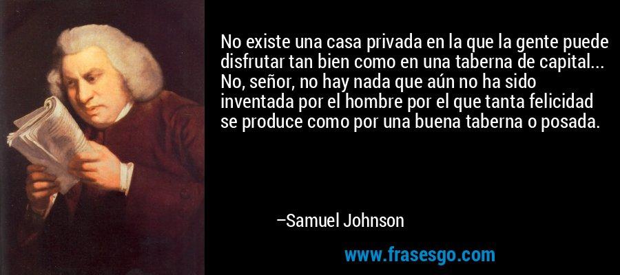 No existe una casa privada en la que la gente puede disfrutar tan bien como en una taberna de capital... No, señor, no hay nada que aún no ha sido inventada por el hombre por el que tanta felicidad se produce como por una buena taberna o posada. – Samuel Johnson