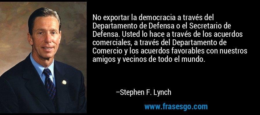 No exportar la democracia a través del Departamento de Defensa o el Secretario de Defensa. Usted lo hace a través de los acuerdos comerciales, a través del Departamento de Comercio y los acuerdos favorables con nuestros amigos y vecinos de todo el mundo. – Stephen F. Lynch