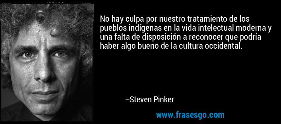No hay culpa por nuestro tratamiento de los pueblos indígenas en la vida intelectual moderna y una falta de disposición a reconocer que podría haber algo bueno de la cultura occidental. – Steven Pinker