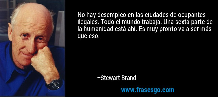 No hay desempleo en las ciudades de ocupantes ilegales. Todo el mundo trabaja. Una sexta parte de la humanidad está ahí. Es muy pronto va a ser más que eso. – Stewart Brand