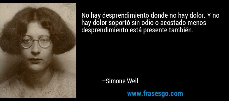 No hay desprendimiento donde no hay dolor. Y no hay dolor soportó sin odio o acostado menos desprendimiento está presente también. – Simone Weil