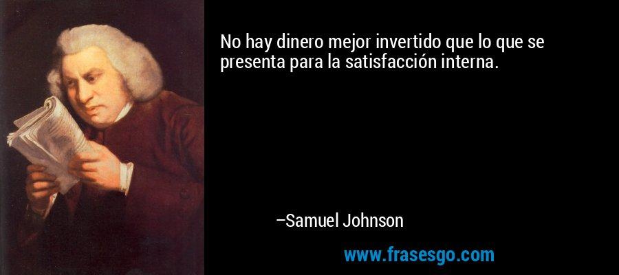 No hay dinero mejor invertido que lo que se presenta para la satisfacción interna. – Samuel Johnson