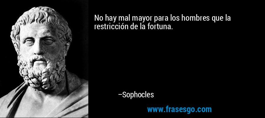No hay mal mayor para los hombres que la restricción de la fortuna. – Sophocles
