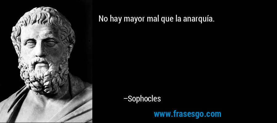 No hay mayor mal que la anarquía. – Sophocles