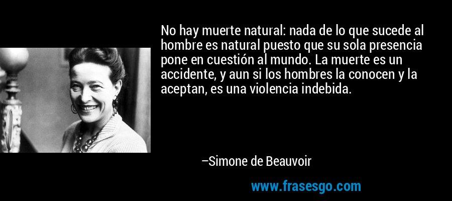 No hay muerte natural: nada de lo que sucede al hombre es natural puesto que su sola presencia pone en cuestión al mundo. La muerte es un accidente, y aun si los hombres la conocen y la aceptan, es una violencia indebida. – Simone de Beauvoir