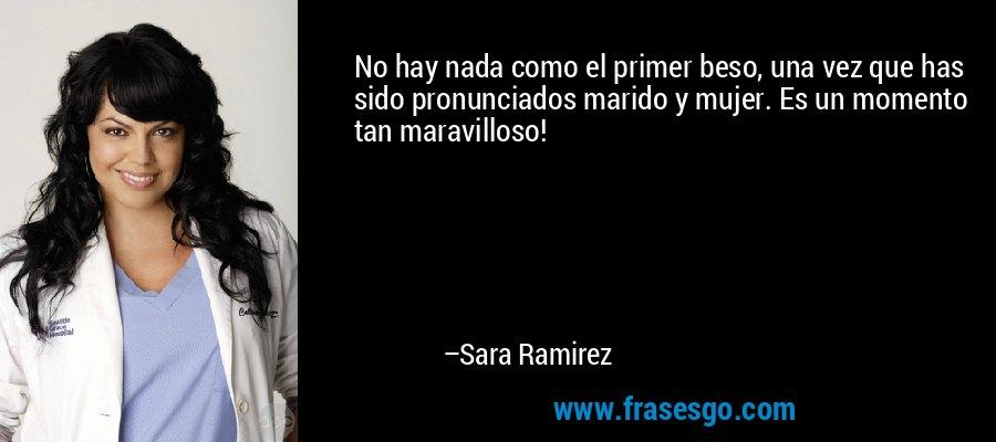 No hay nada como el primer beso, una vez que has sido pronunciados marido y mujer. Es un momento tan maravilloso! – Sara Ramirez