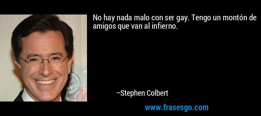 No hay nada malo con ser gay. Tengo un montón de amigos que van al infierno. – Stephen Colbert
