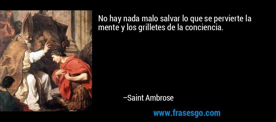 No hay nada malo salvar lo que se pervierte la mente y los grilletes de la conciencia. – Saint Ambrose