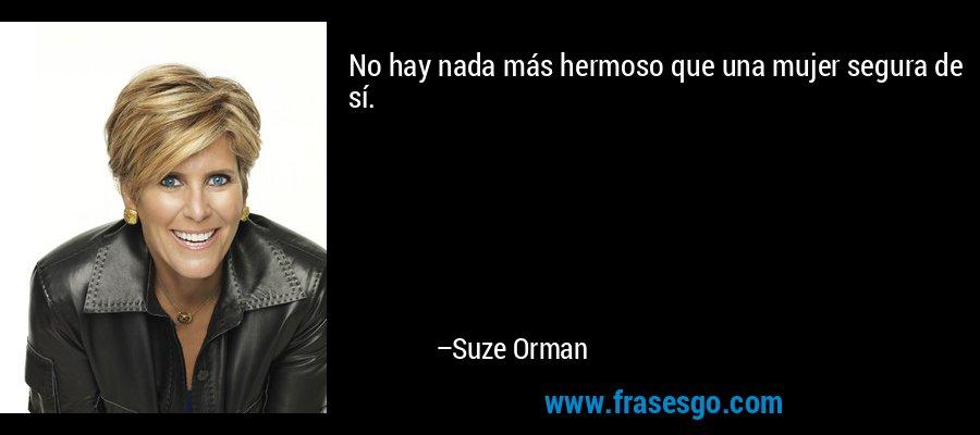 No hay nada más hermoso que una mujer segura de sí. – Suze Orman
