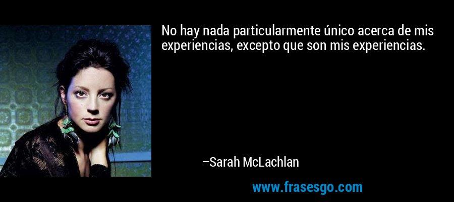No hay nada particularmente único acerca de mis experiencias, excepto que son mis experiencias. – Sarah McLachlan
