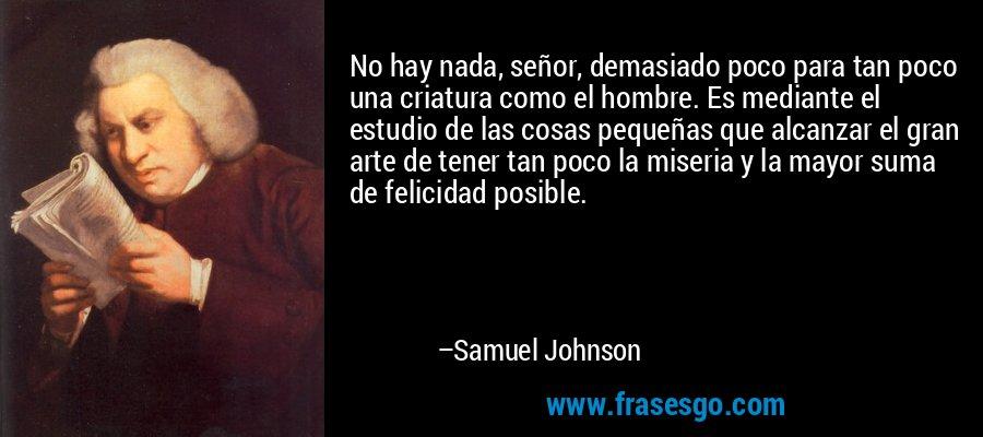 No hay nada, señor, demasiado poco para tan poco una criatura como el hombre. Es mediante el estudio de las cosas pequeñas que alcanzar el gran arte de tener tan poco la miseria y la mayor suma de felicidad posible. – Samuel Johnson