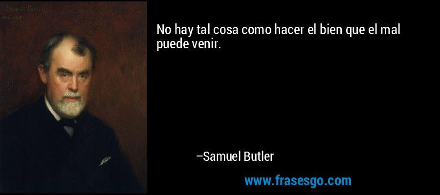 No hay tal cosa como hacer el bien que el mal puede venir. – Samuel Butler