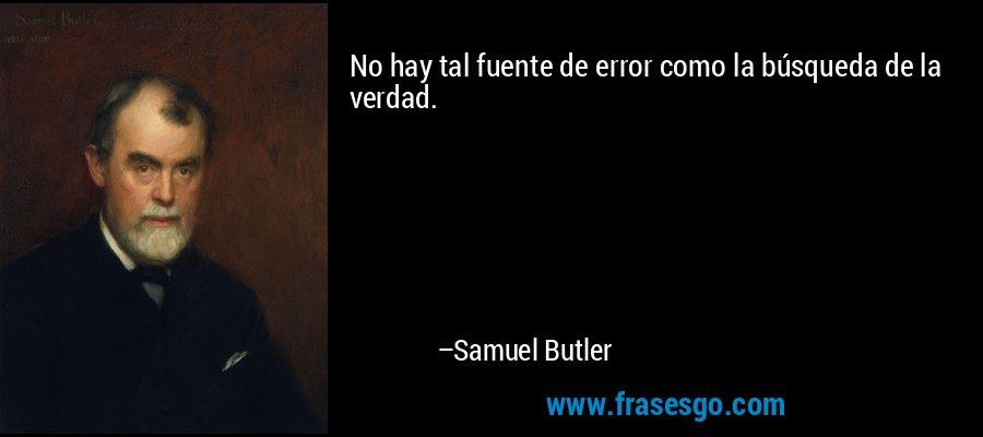 No hay tal fuente de error como la búsqueda de la verdad. – Samuel Butler
