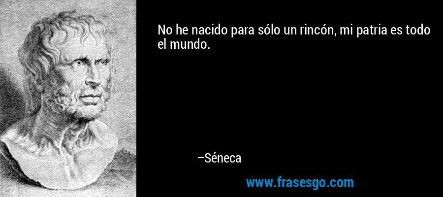No he nacido para sólo un rincón, mi patria es todo el mundo. – Séneca