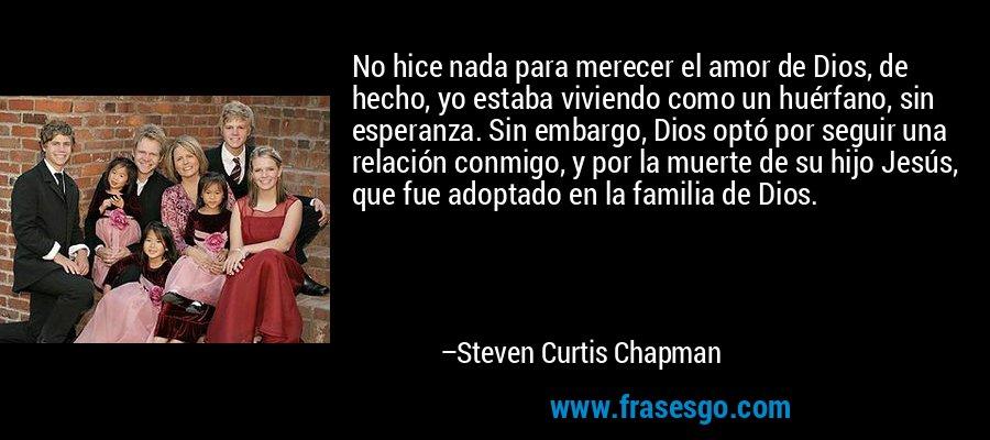 No hice nada para merecer el amor de Dios, de hecho, yo estaba viviendo como un huérfano, sin esperanza. Sin embargo, Dios optó por seguir una relación conmigo, y por la muerte de su hijo Jesús, que fue adoptado en la familia de Dios. – Steven Curtis Chapman