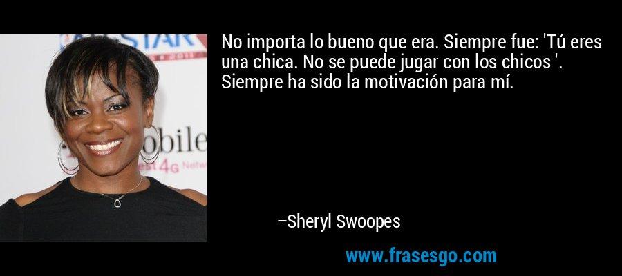 No importa lo bueno que era. Siempre fue: 'Tú eres una chica. No se puede jugar con los chicos '. Siempre ha sido la motivación para mí. – Sheryl Swoopes